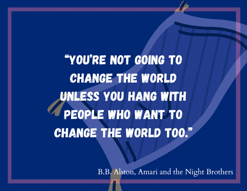 """""""You're not going to change the world unless you hang with people who want to change the world too.� B.B. Alston quote from Amari and the Night Brothers."""